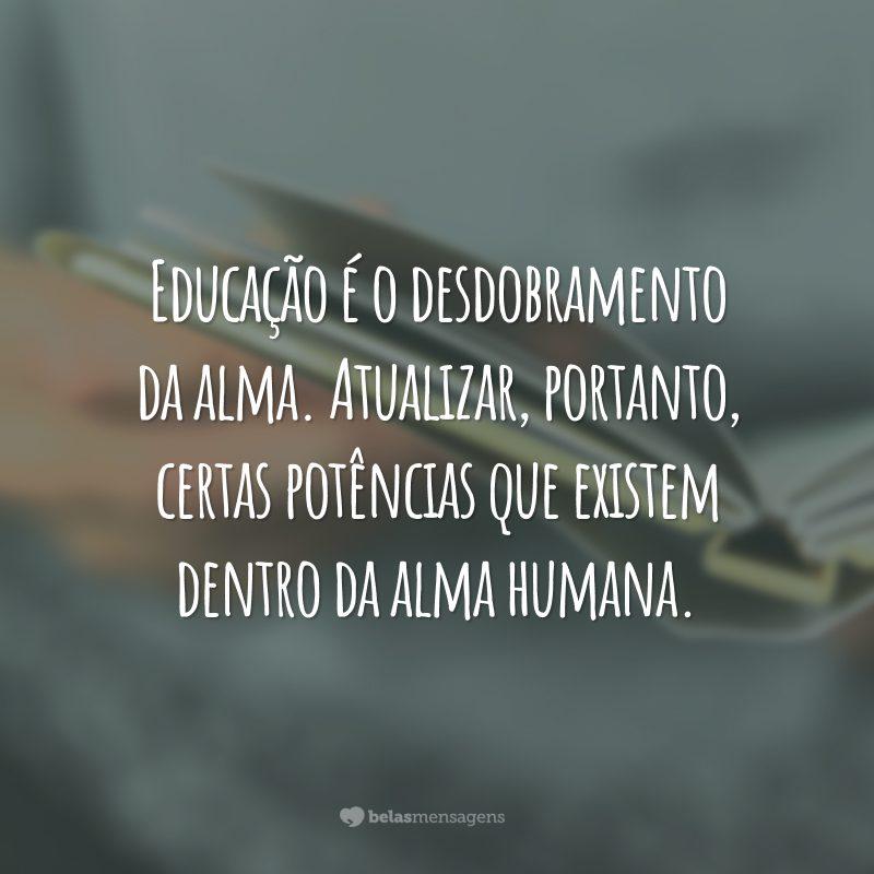 Educação é o desdobramento da alma. Atualizar, portanto, certas potências que existem dentro da alma humana.