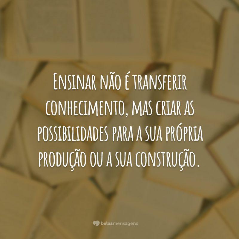 Ensinar não é transferir conhecimento, mas criar as possibilidades para a sua própria produção ou a sua construção.
