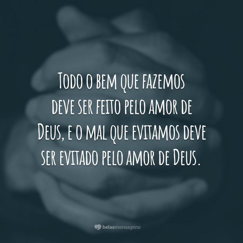 Todo o bem que fazemos deve ser feito pelo amor de Deus, e o mal que evitamos deve ser evitado pelo amor de Deus.